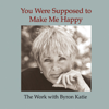 Byron Katie Mitchell - You Were Supposed to Make Me Happy (Unabridged  Nonfiction) artwork