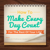 How to Make Every Day Count for the Rest of Your Life!