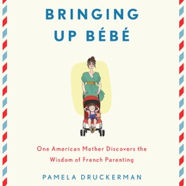Bringing Up Bebe: One American Mother Discovers the Wisdom of French Parenting (Unabridged) - Pamela Druckerman mp3 listen download