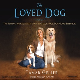 The Loved Dog: The Playful, Nonaggressive Way to Teach Your Dog Good Behavior (Unabridged) - Tamar Geller with Andrea Cagan mp3 listen download