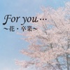 For you…~花・卒業ソング~