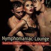 Nymphomaniac Lounge (Sensual Erotic Chillout Bedroom Beats for Couples to Make Love)