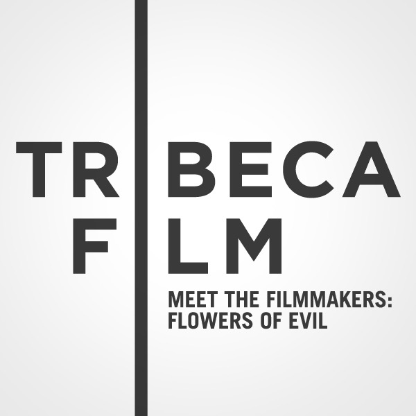 "Tribeca Film Festival: Meet the Filmmakers: ""Flowers of Evil"""
