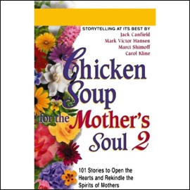 Chicken Soup for the Mother's Soul 2: More Stories to Open the Hearts and Rekindle the Spirits of Mothers - Jack Canfield, Mark Victor Hansen, Marci Shimoff, and Carol Kline mp3 listen download