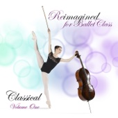 Reimagined for Ballet Class, Classical Vol. 1 (Piano Music for the Dance Studio, Exercises Sequenced in Class Format)