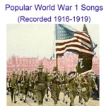 Popular World War 1 Songs (Vocals and Quartets) [Recorded 1916 – 1919]