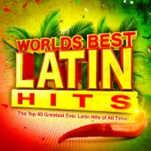 Worlds Best Latin Hits - The Top 40 Greatest Ever Latin Classics of All Time !