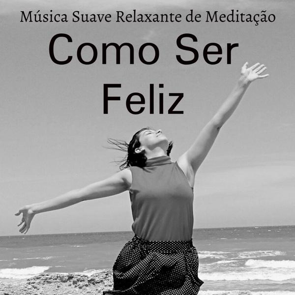 Como Ser Feliz - Música Suave Relaxante de Meditação para Manter a Calma Bem Estar Fisico Cura Espiritual com Sons da Natureza New Age Instrumentais | Sonho Lindo