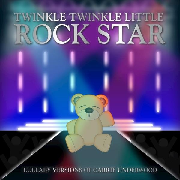 Twinkle Twinkle Little Rock Star - Lullaby Versions of Carrie Underwood