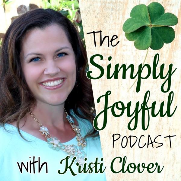 Simply Joyful Podcast with Kristi Clover | Encouragement for your Faith and Family