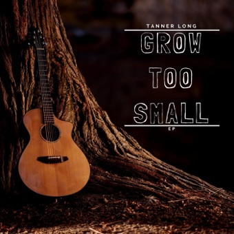 Grow Too Small – EP – Tanner Long