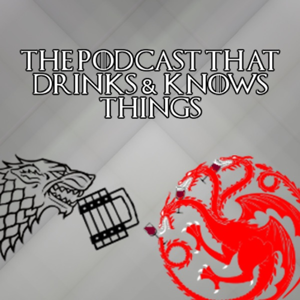 The Podcast That Drinks and Knows Things - A Game of Thrones Podcast