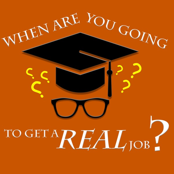 When are you going to get a real job?