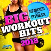 Big Workout Hits 2018 - Remixed for Fitness (Perfect for Gym, Running, Spinning & Jogging) - Various Artists