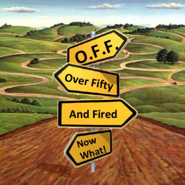 O.F.F. - Over Fifty and Fired, Now What!