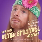 JP Sears - How to Be Ultra Spiritual: 12 1/2 Steps to Spiritual Superiority (Unabridged)  artwork