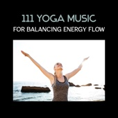 111 Yoga Music for Balancing Energy Flow – Calm Your Inner Rebel, Essential Stretches, Morning & Evening Meditation, Total Hypnosis, Cultivate Namaste