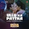 Ullu Ka Pattha From Jagga Jasoos - Arijit Singh, Nikhita Gandhi & Pritam mp3