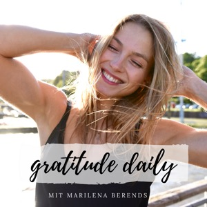 gratitude daily - Dein Podcast für mehr Lebensfreude, Bewusstsein und Gelassenheit | Mit Marilena Berends