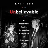 Unbelievable: My Front-Row Seat to the Craziest Campaign in American History (Unabridged) - Katy Tur