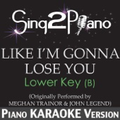 Like I'm Gonna Lose You (Lower Key of B) [Originally Performed By Meghan Trainor & John Legend] [Piano Karaoke Version]