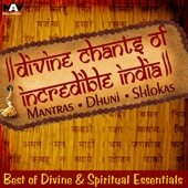 Divine Chants from Incredible India Mantras Dhuni Shlokas Best of Divine & Spiritual Music Essentials
