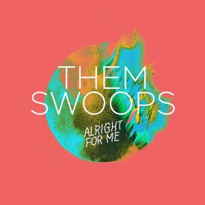 Them Swoops - Alright For Me