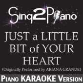 Just a Little Bit of Your Heart (Originally Performed By Ariana Grande) [Piano Karaoke Version]