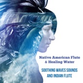 Native American Flute & Healing Water: Soothing Waves Sounds and Indian Flute, Meditation Music for Deep Sleep and Total Relax, Stress Relief, Chakra Balancing