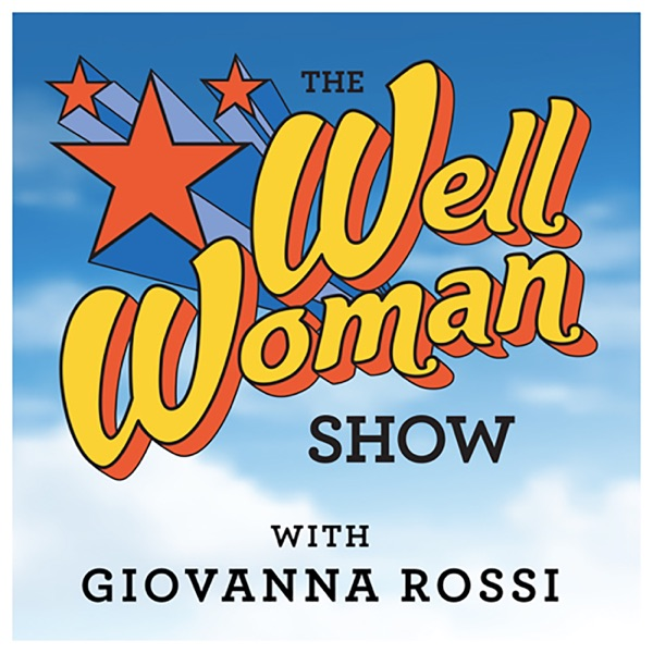 The Well Woman Show - Health and Wellness - Meditation - Leadership - Sex - Money - Relationships - Feminist Perspectives