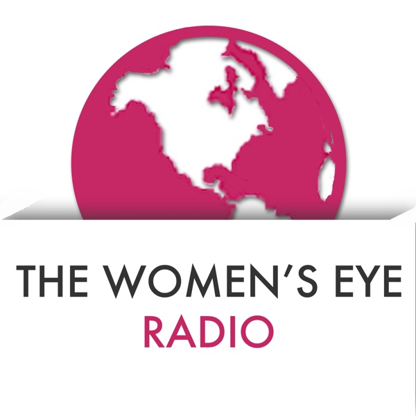 The Women's Eye Radio with Stacey Gualandi and Catherine Anaya | Women Leaders, Entrepreneurs, Authors and Global Changemakers | Women's Issues