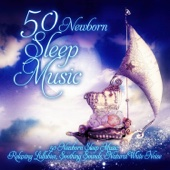 50 Newborn Sleep Music: Relaxing Lullabies, Soothing Sounds, Natural White Noise and Nursery Rhymes to Help Your Baby Sleep Through the Night & Sleep Deeply - Sleep Lullabies for Newborn