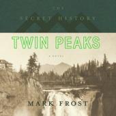 The Secret History of Twin Peaks (Unabridged) - Mark Frost