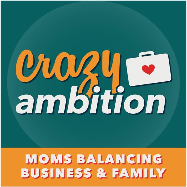 Crazy Ambition | Mom Entrepreneurs | Work Less & Avoid Overwhelm | Inspiring Interviews from Today's Top Mom Business Owners