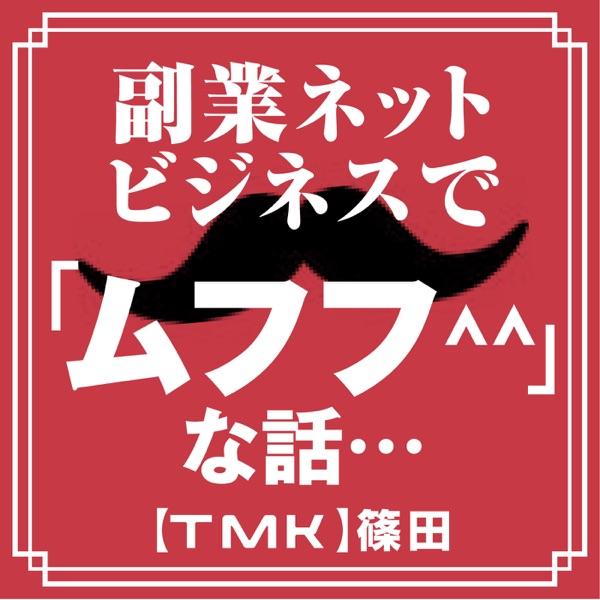 副業ネットビジネスで「ムフフ^^」な話・・・【TMK】篠田