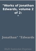 Works of Jonathan Edwards, volume 2 of 2: