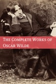 The Complete Works of Oscar Wilde (Annotated with Critical Examination of Wilde's Plays and Short Biography of Oscar Wilde)