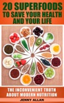 20 Superfoods To Save Your Health And Your Life The Inconvenient Truth About Modern Nutrition