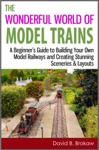 The Wonderful World Of Model Trains A Beginners Guide To Building Your Own Model Railways And Creating Stunning Sceneries  Layouts