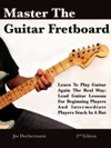 Master The Guitar Fretboard Learn To Play The Guitar Again The REAL Way - Lead Guitar Lessons For Beginners And Intermediate Players Stuck In A Rut