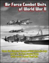 Air Force Combat Units Of World War II Traces The Historical Lineage Of Each Army Air Corps And US Air Force Combat Group Active In The Second World War