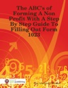 The ABCs Of Forming A Non Profit With A Step By Step Guide To Filling Out Form 1023