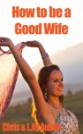 How To Be A Good Wife - The Ultimate Guide To Keep Your Marriage And Your Man Happy
