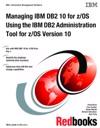Managing IBM DB2 10 For ZOS Using The IBM DB2 Administration Tool For ZOS Version 10