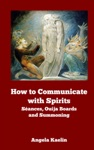How To Communicate With Spirits Sances Ouija Boards And Summoning