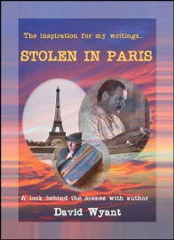 THE INSPIRATION FOR MY WRITINGS... STOLEN IN PARIS: A LOOK BEHIND THE SCENES WITH AUTHOR DAVID WYANT