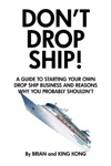 Dont Drop Ship A Guide To Starting Your Own Drop Ship Business And Reasons Why You Probably Shouldnt