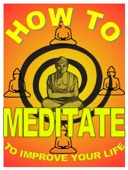 How to Meditate to Improve Your Life: A Basic Guide to Meditation For Making Yourself Happier and More Effective