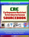 CRE Carbapenem-Resistant Enterobacteriaceae Sourcebook Clinical Data For Patients Physicians And Health Care Institutions On The New Threat Of Untreatable Superbug Bacteria