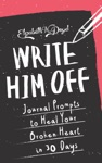 Write Him Off Journal Prompts To Heal Your Broken Heart In 30 Days
